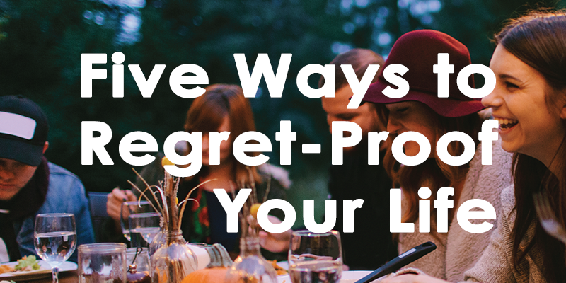 5 Ways to Regret-Proof Your Life